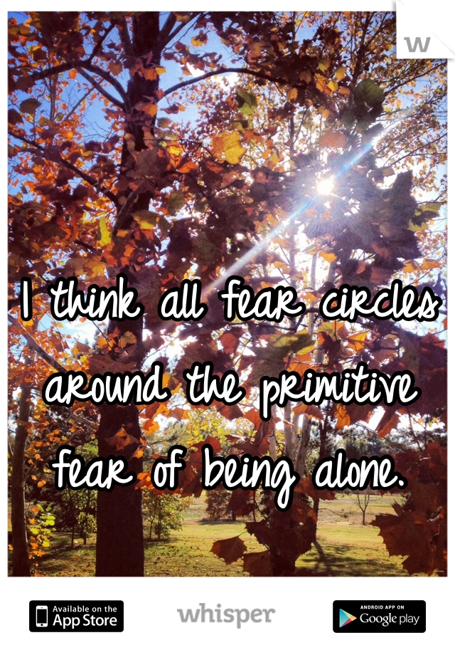 I think all fear circles around the primitive fear of being alone.