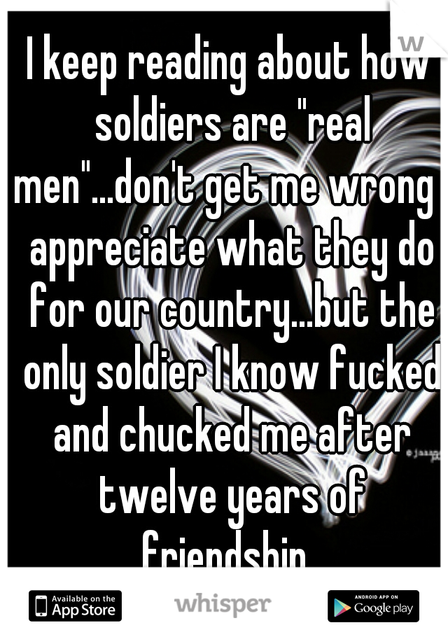 "I keep reading about how soldiers are ""real men""...don't get me wrong I appreciate what they do for our country...but the only soldier I know fucked and chucked me after twelve years of friendship."