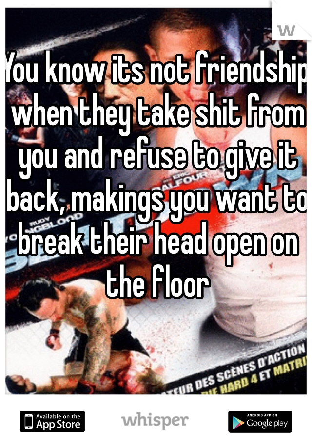 You know its not friendship when they take shit from you and refuse to give it back, makings you want to break their head open on the floor