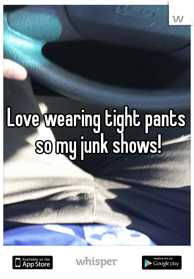 Love wearing tight pants so my junk shows!