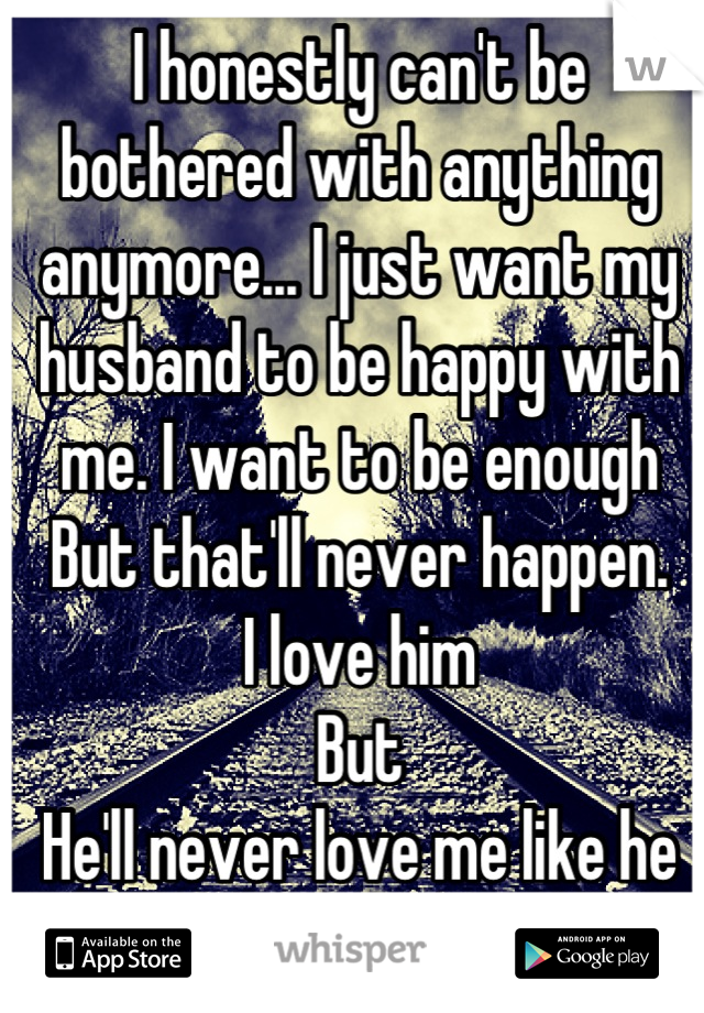 I honestly can't be bothered with anything anymore... I just want my husband to be happy with me. I want to be enough But that'll never happen. I love him But  He'll never love me like he loves her.
