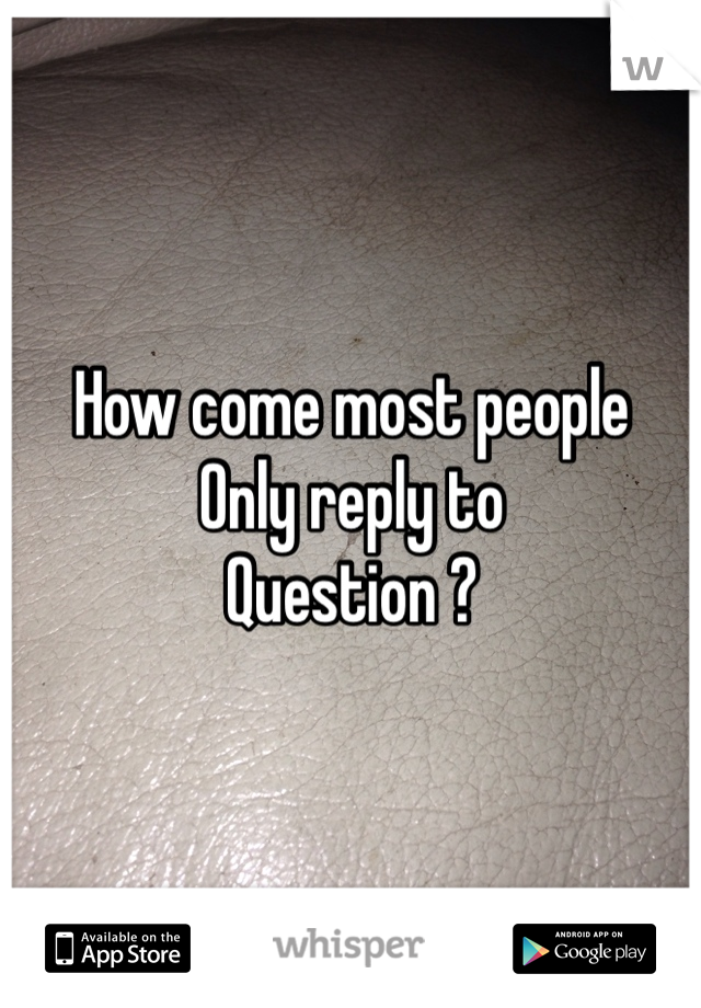 How come most people  Only reply to  Question ?