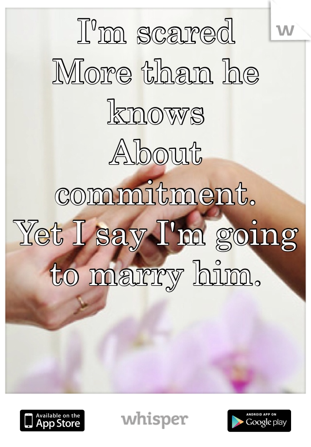 I'm scared  More than he knows About commitment.  Yet I say I'm going to marry him.