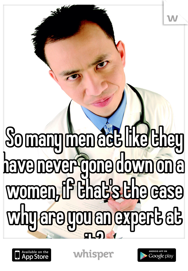 So many men act like they have never gone down on a women, if that's the case why are you an expert at it?
