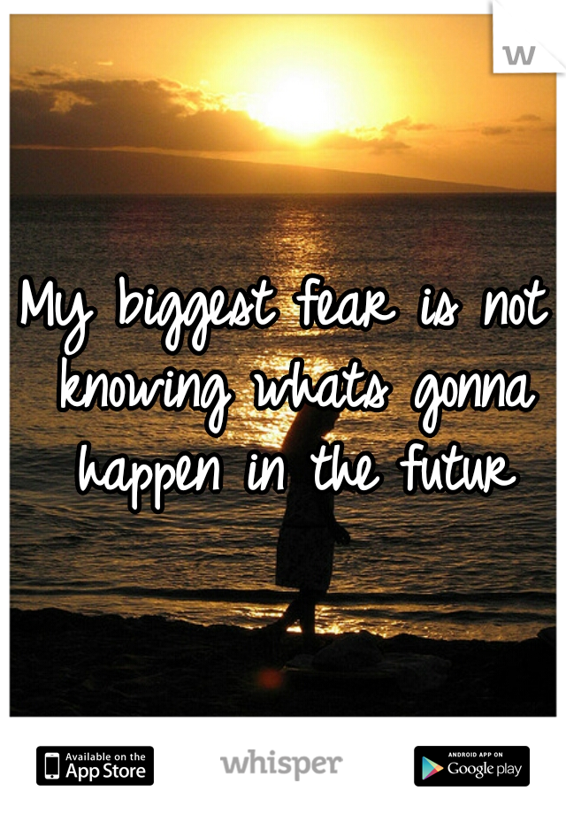 My biggest fear is not knowing whats gonna happen in the futur