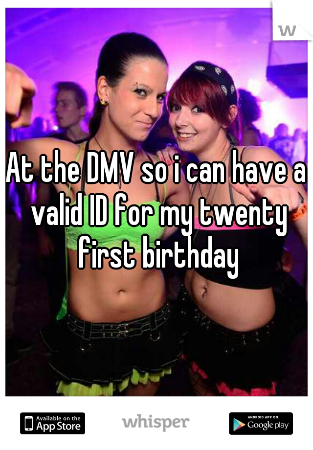 At the DMV so i can have a valid ID for my twenty first birthday