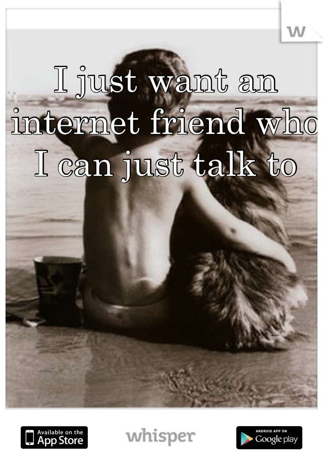I just want an internet friend who I can just talk to