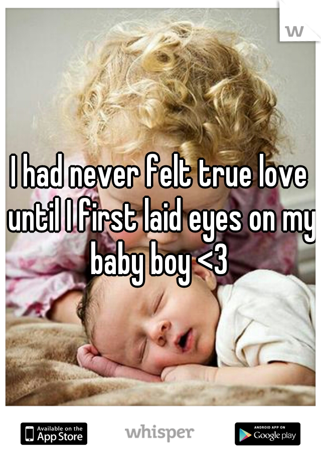 I had never felt true love until I first laid eyes on my baby boy <3