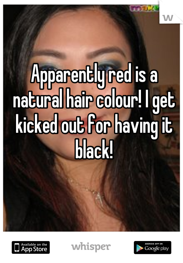 Apparently red is a natural hair colour! I get kicked out for having it black!
