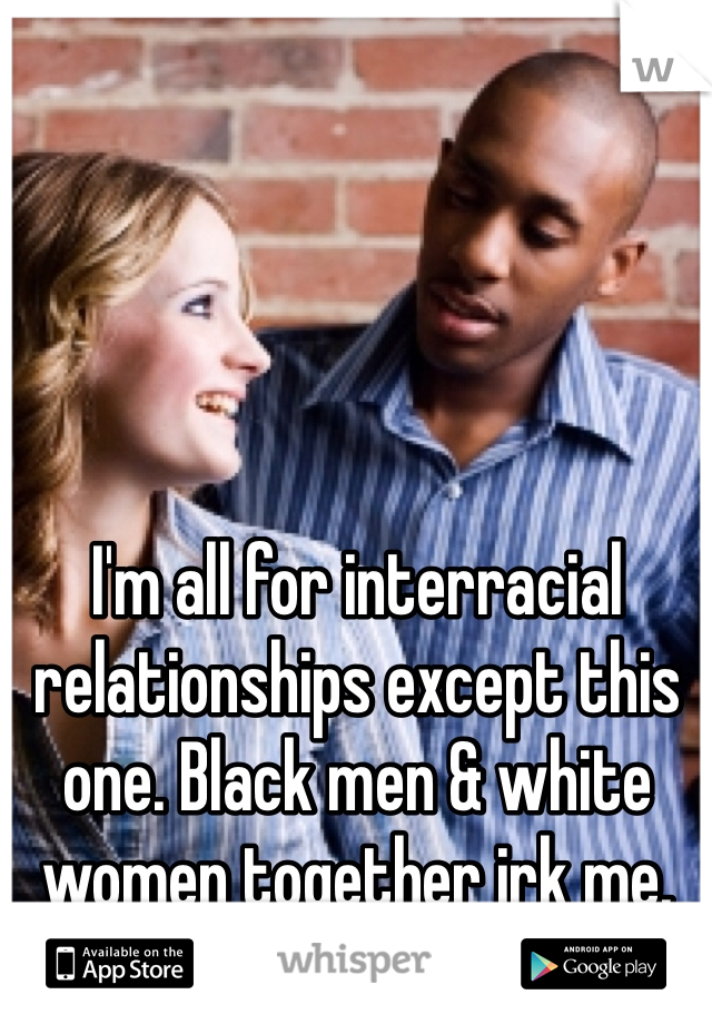 I'm all for interracial relationships except this one. Black men & white women together irk me.