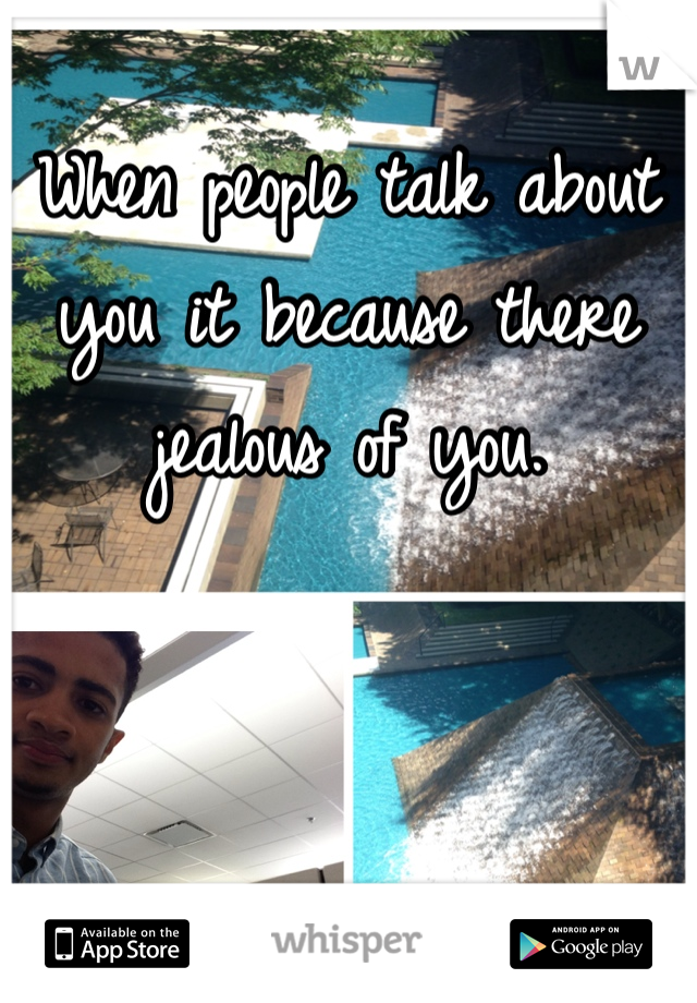 When people talk about you it because there jealous of you.