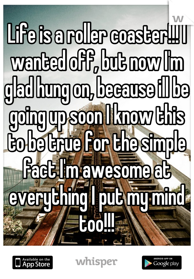 Life is a roller coaster!!! I wanted off, but now I'm glad hung on, because ill be going up soon I know this to be true for the simple fact I'm awesome at everything I put my mind too!!!