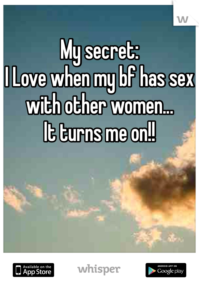 My secret: I Love when my bf has sex with other women...  It turns me on!!