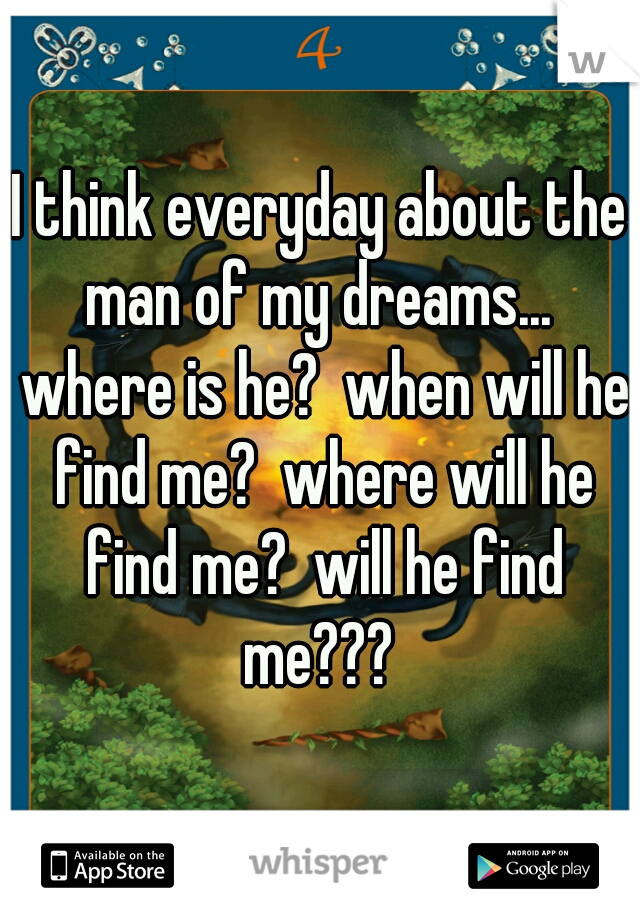 I think everyday about the man of my dreams...  where is he?  when will he find me?  where will he find me?  will he find me???