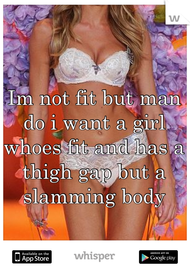 Im not fit but man do i want a girl whoes fit and has a thigh gap but a slamming body