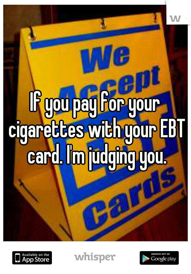 If you pay for your cigarettes with your EBT card. I'm judging you.