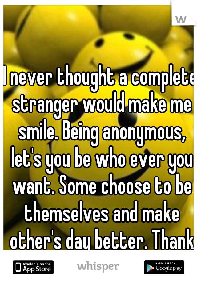 I never thought a complete stranger would make me smile. Being anonymous, let's you be who ever you want. Some choose to be themselves and make other's day better. Thank whisper!