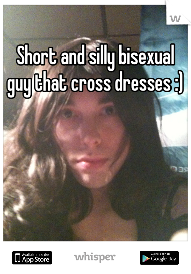 Short and silly bisexual guy that cross dresses :)