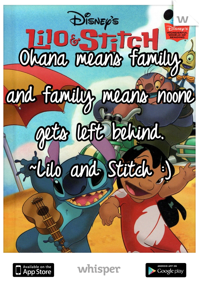 Ohana means family and family means noone gets left behind.  ~Lilo and Stitch :)