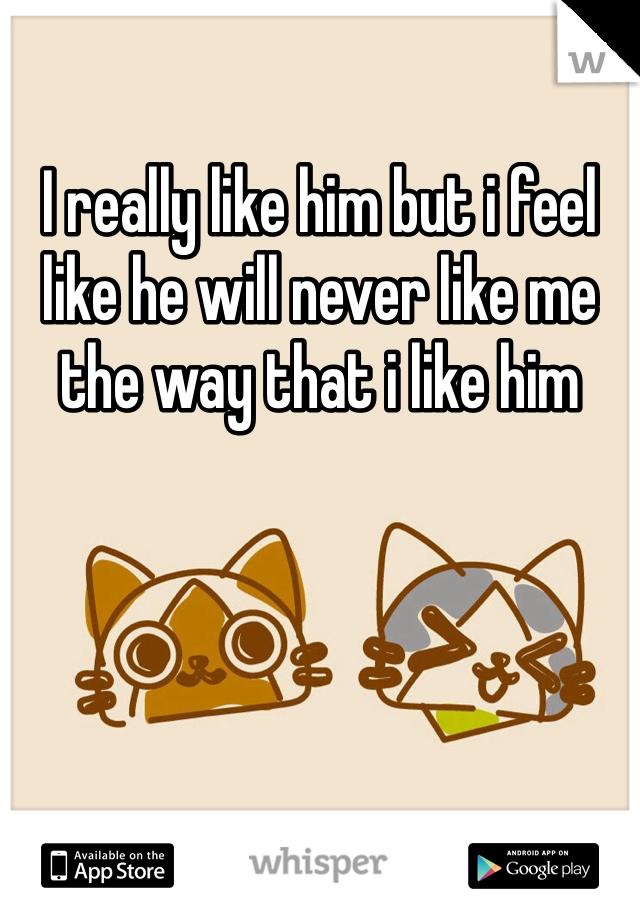 I really like him but i feel like he will never like me the way that i like him