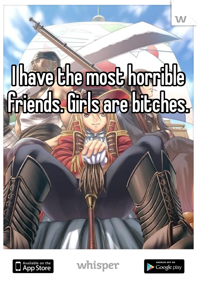 I have the most horrible friends. Girls are bitches.