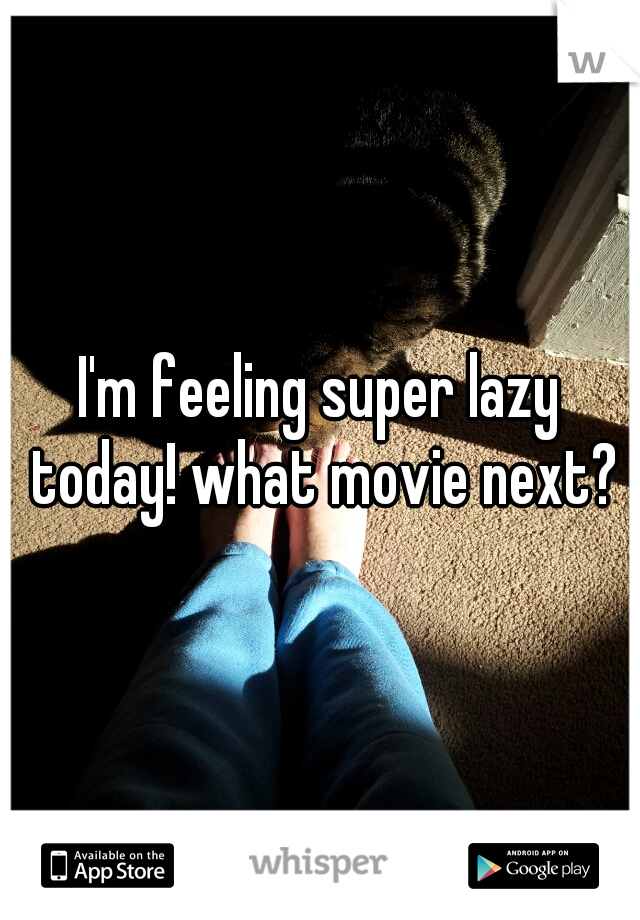I'm feeling super lazy today! what movie next?