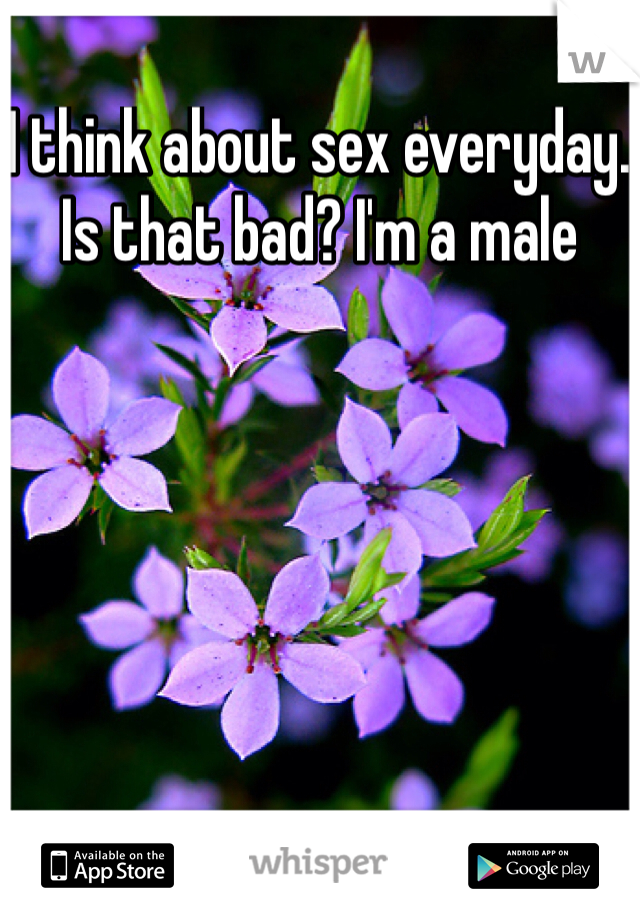 I think about sex everyday. Is that bad? I'm a male