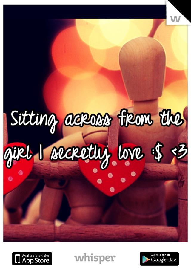 Sitting across from the girl I secretly love :$ <3