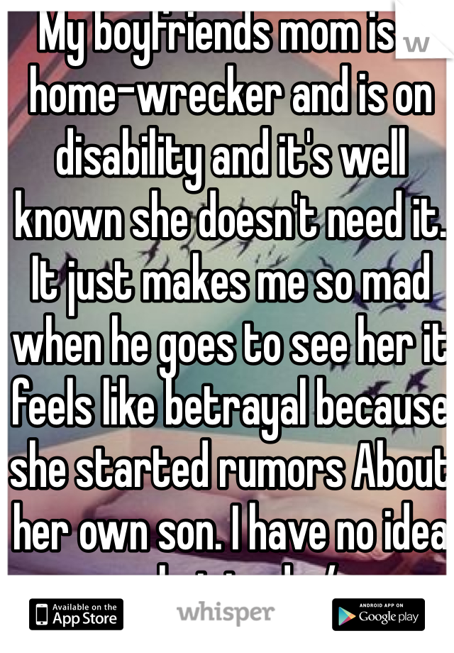 My boyfriends mom is a home-wrecker and is on disability and it's well known she doesn't need it. It just makes me so mad when he goes to see her it feels like betrayal because she started rumors About her own son. I have no idea what to do:/
