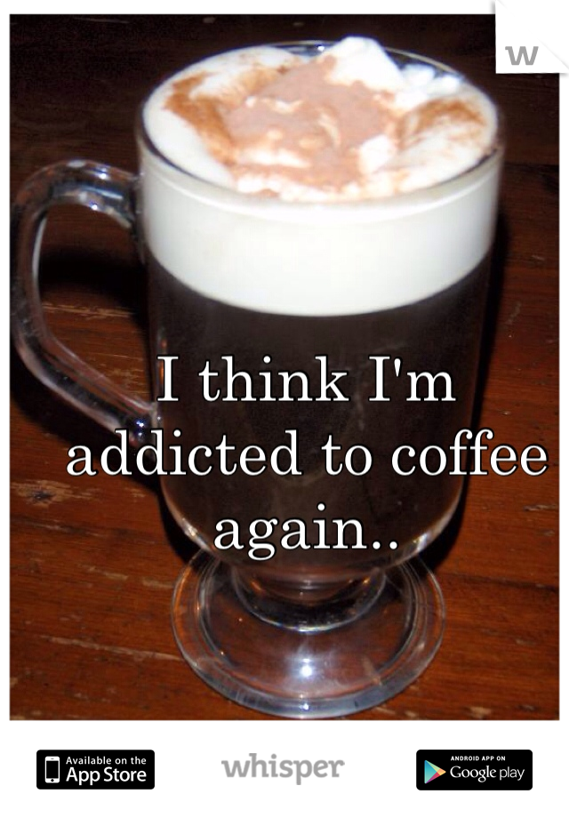 I think I'm addicted to coffee again..