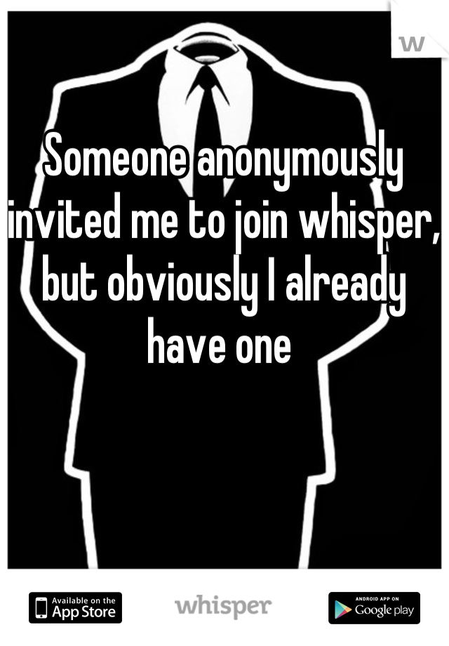 Someone anonymously invited me to join whisper, but obviously I already have one