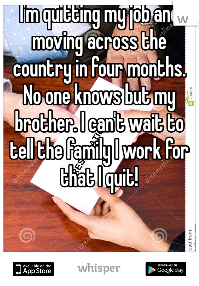 I'm quitting my job and moving across the country in four months. No one knows but my brother. I can't wait to tell the family I work for that I quit!