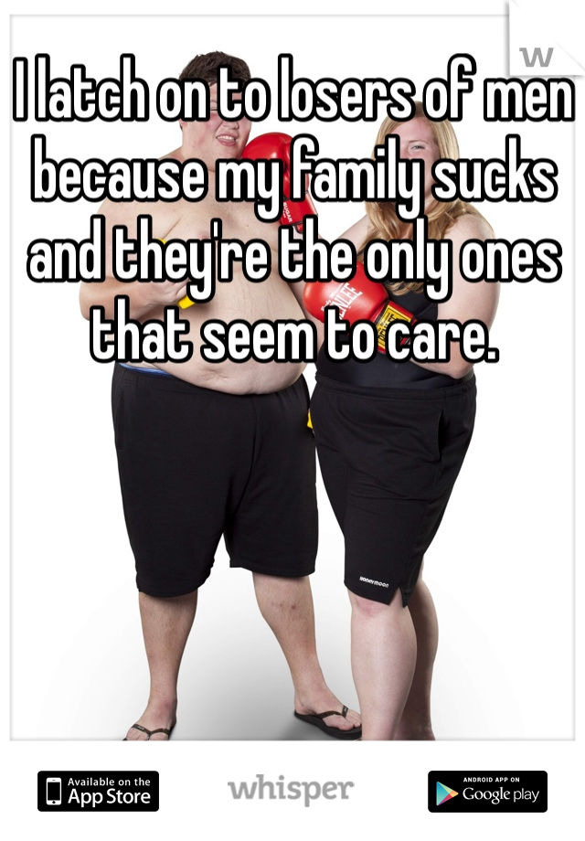 I latch on to losers of men because my family sucks and they're the only ones that seem to care.