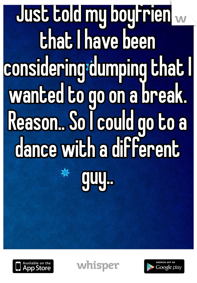 Just told my boyfriend that I have been considering dumping that I wanted to go on a break. Reason.. So I could go to a dance with a different guy..