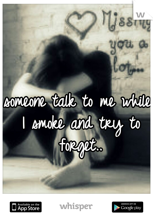 someone talk to me while I smoke and try to forget..