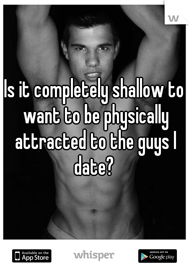 Is it completely shallow to want to be physically attracted to the guys I date?