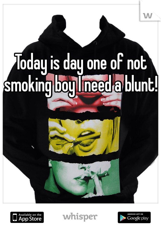 Today is day one of not smoking boy I need a blunt!