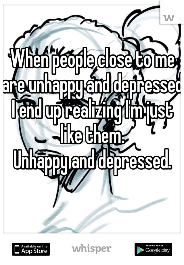 When people close to me are unhappy and depressed I end up realizing I'm just like them.  Unhappy and depressed.