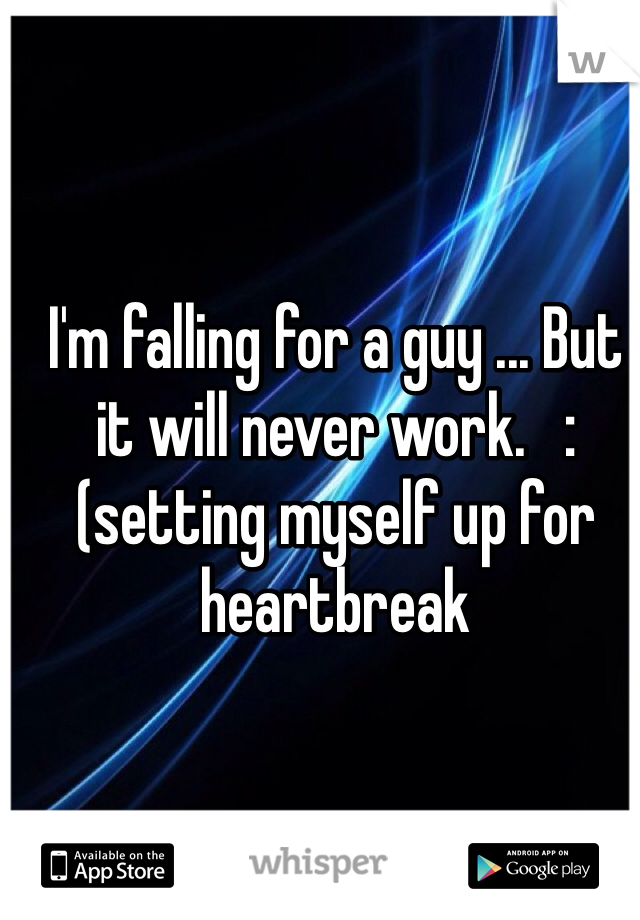 I'm falling for a guy ... But it will never work.   :(setting myself up for heartbreak
