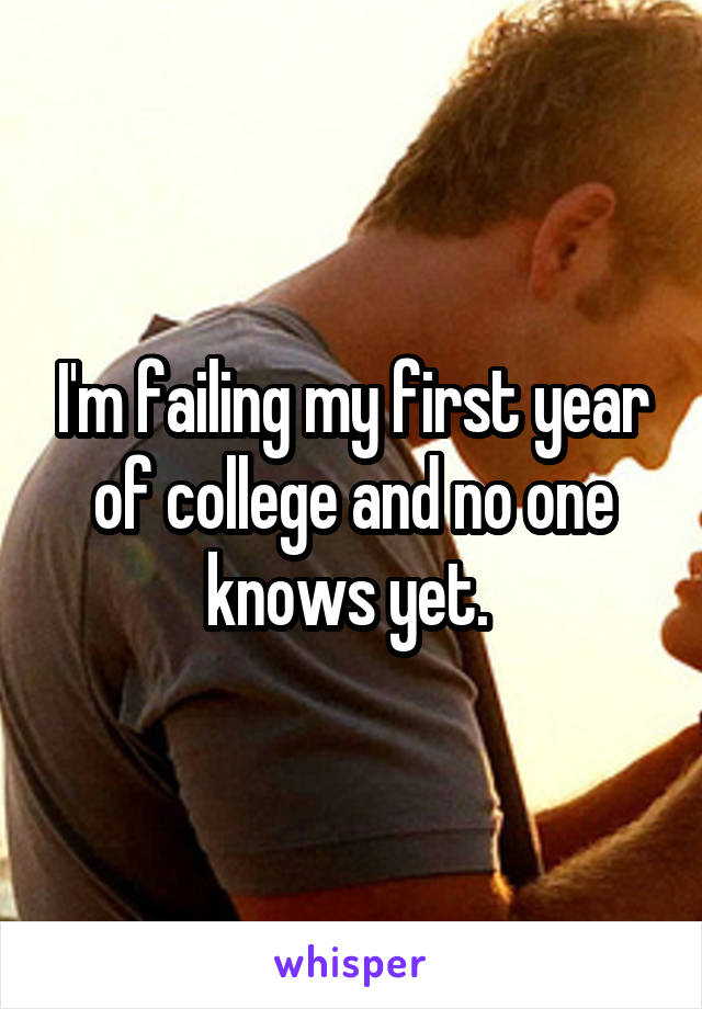 I'm failing my first year of college and no one knows yet.