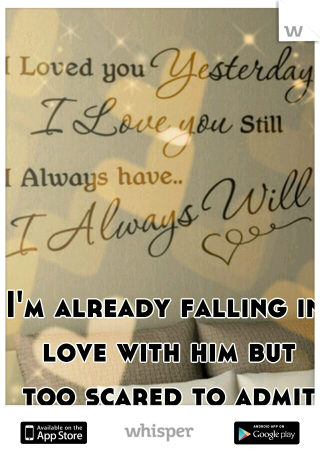 I'm already falling in love with him but too scared to admit it to him...