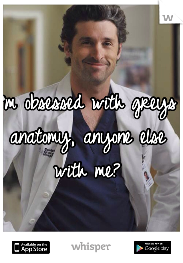 I'm obsessed with greys anatomy, anyone else with me?