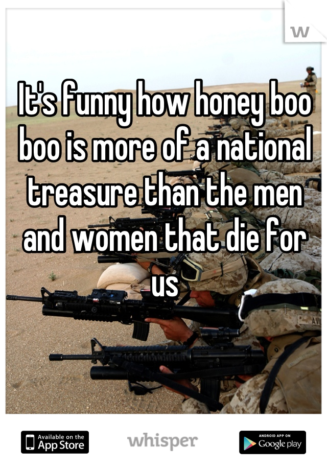 It's funny how honey boo boo is more of a national treasure than the men and women that die for us