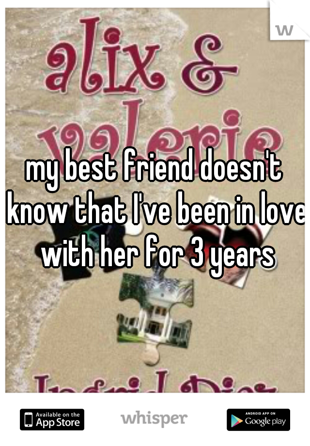 my best friend doesn't know that I've been in love with her for 3 years