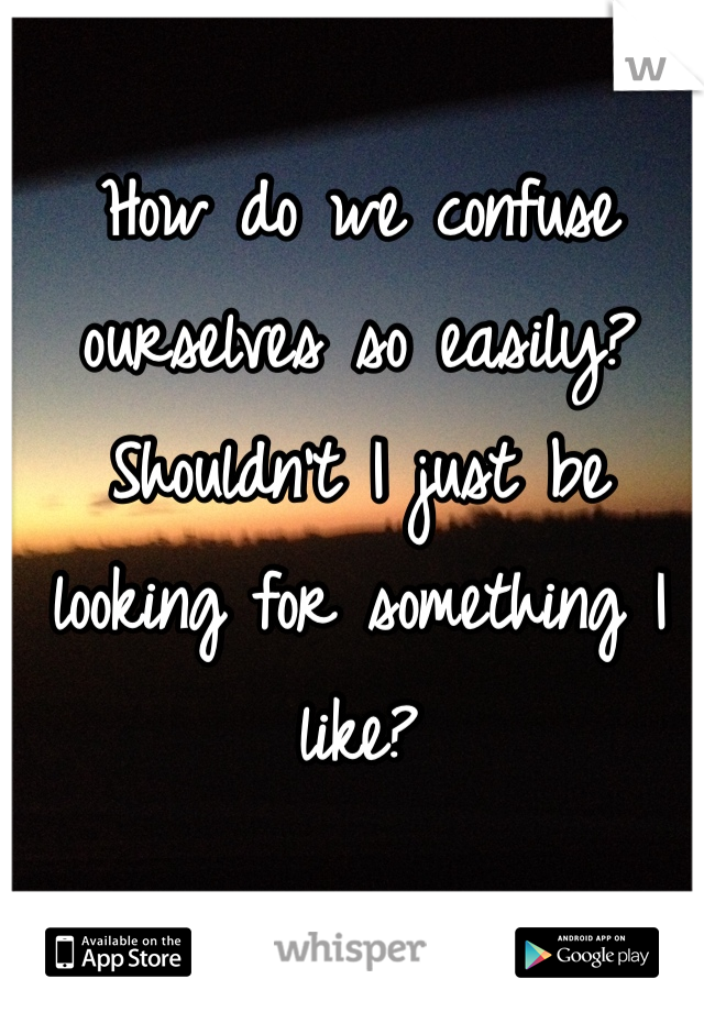 How do we confuse ourselves so easily? Shouldn't I just be looking for something I like?
