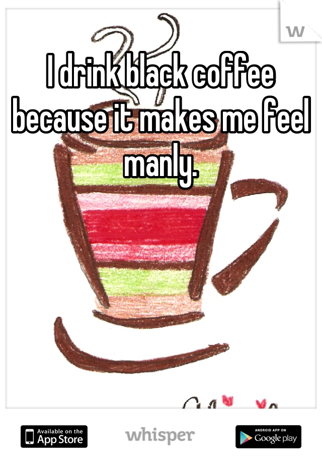 I drink black coffee because it makes me feel manly.