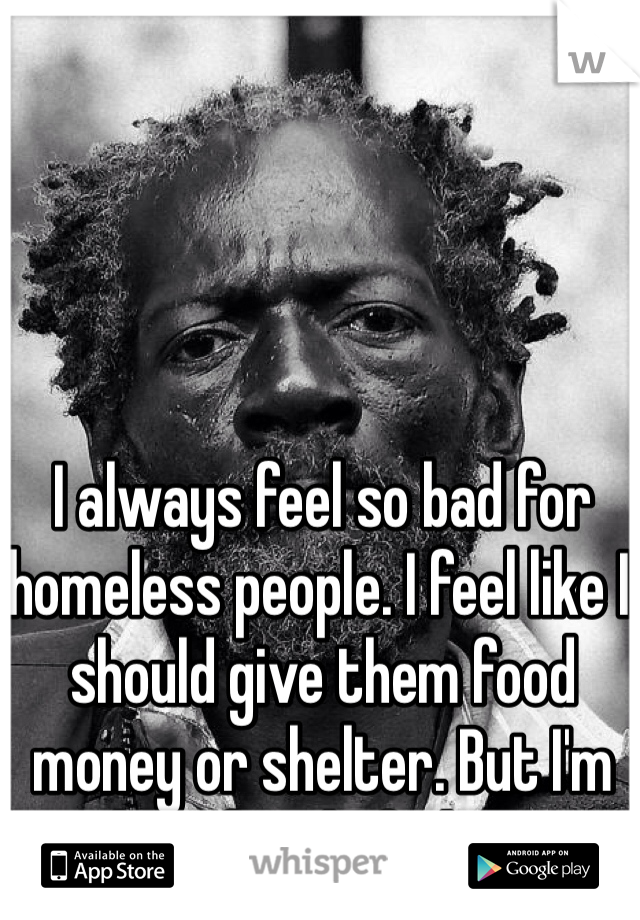 I always feel so bad for homeless people. I feel like I should give them food money or shelter. But I'm also afraid of them..