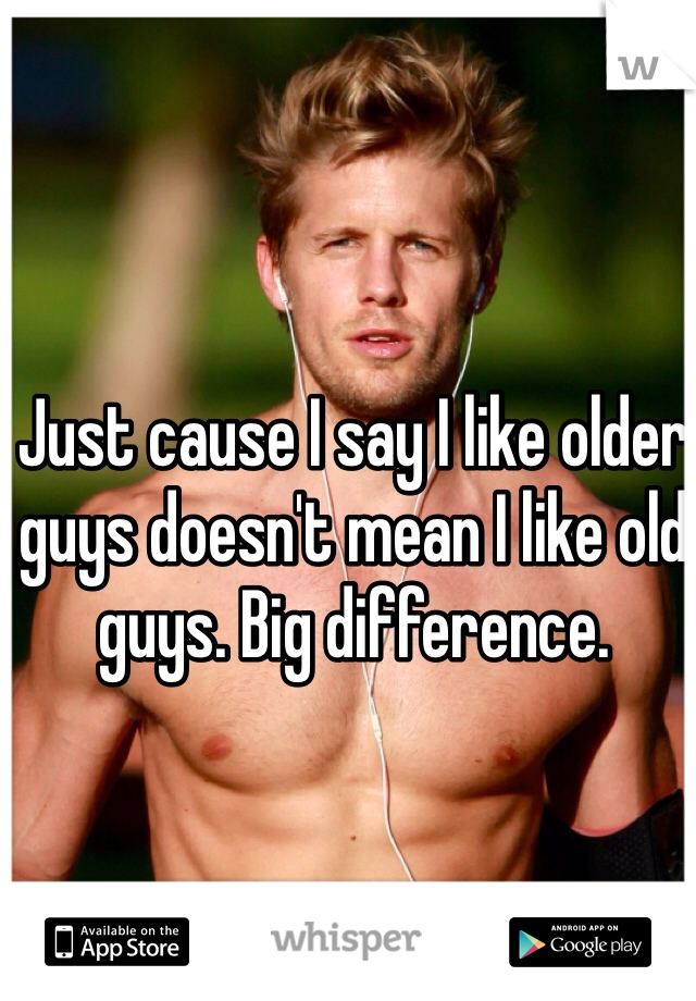Just cause I say I like older guys doesn't mean I like old guys. Big difference.