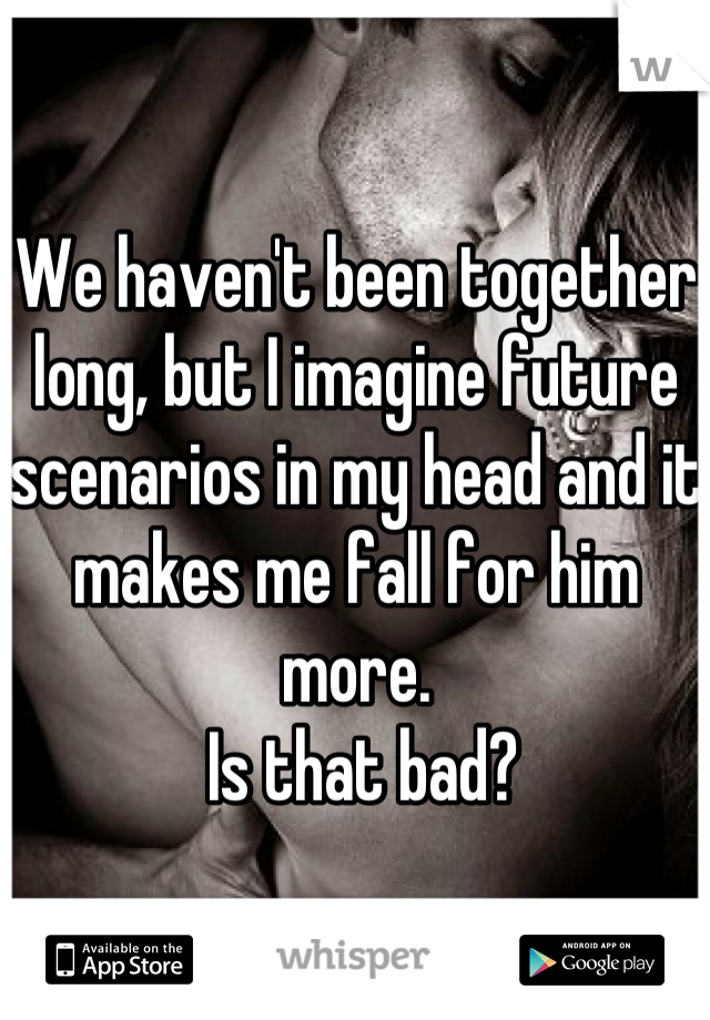 We haven't been together long, but I imagine future scenarios in my head and it makes me fall for him more.  Is that bad?