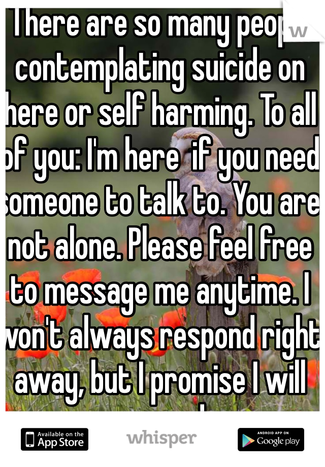 There are so many people contemplating suicide on here or self harming. To all of you: I'm here  if you need someone to talk to. You are not alone. Please feel free to message me anytime. I won't always respond right away, but I promise I will respond.